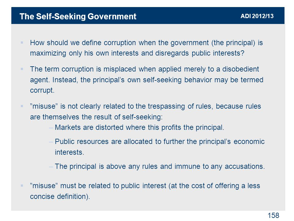 ADI 2012/13 158  How should we define corruption when the government (the principal) is maximizing only his own interests and disregards public interests.