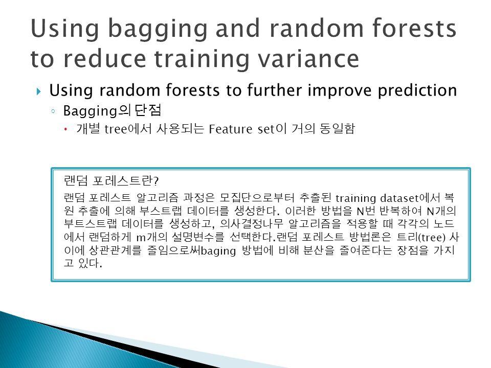  Using random forests to further improve prediction ◦ Bagging 의 단점  개별 tree 에서 사용되는 Feature set 이 거의 동일함 랜덤 포레스트란 ? 랜덤 포레스트 알고리즘 과정은 모집단으로부터 추출된 tra