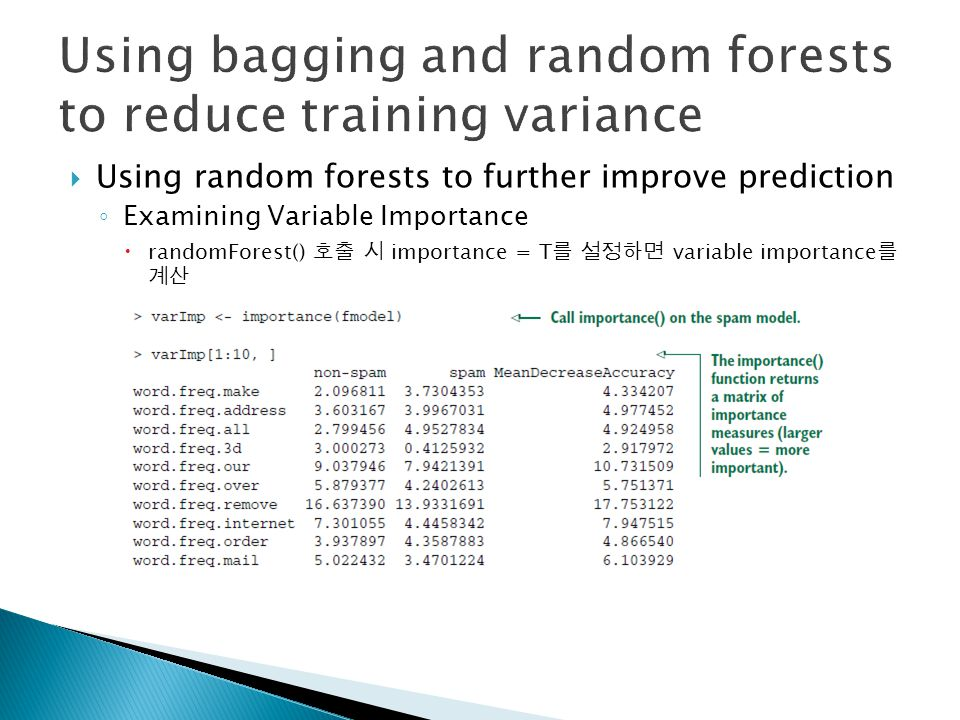  Using random forests to further improve prediction ◦ Examining Variable Importance  randomForest() 호출 시 importance = T 를 설정하면 variable importance 를