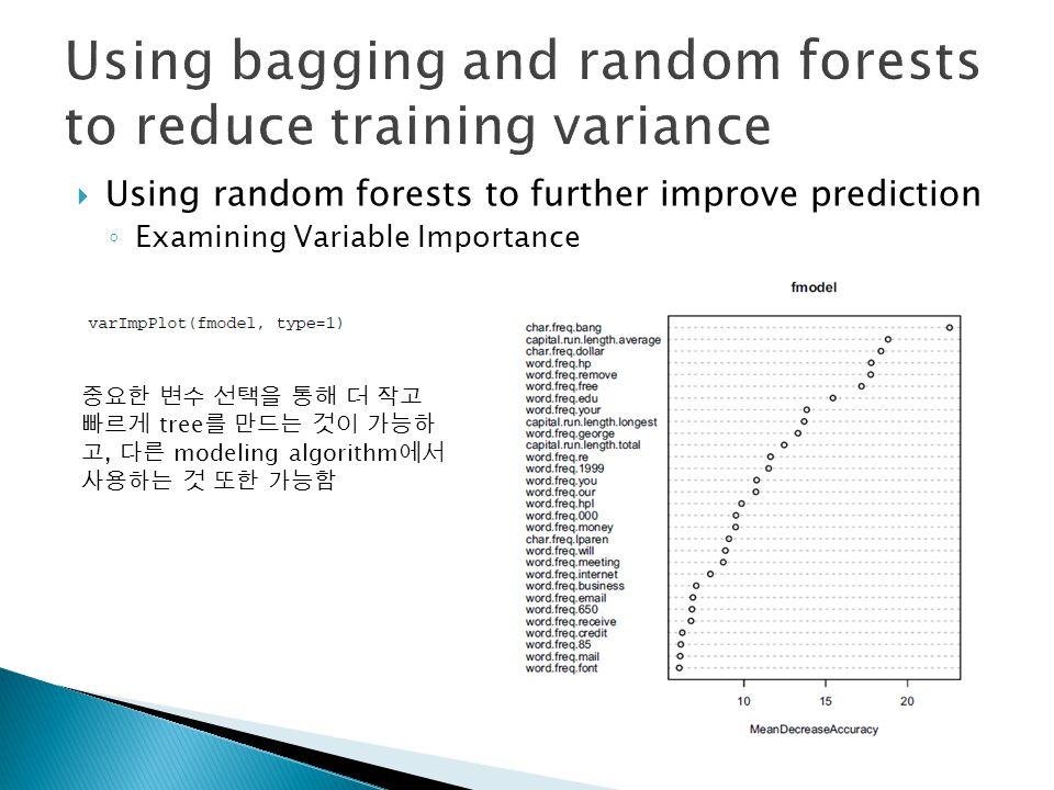  Using random forests to further improve prediction ◦ Examining Variable Importance 중요한 변수 선택을 통해 더 작고 빠르게 tree 를 만드는 것이 가능하 고, 다른 modeling algorithm