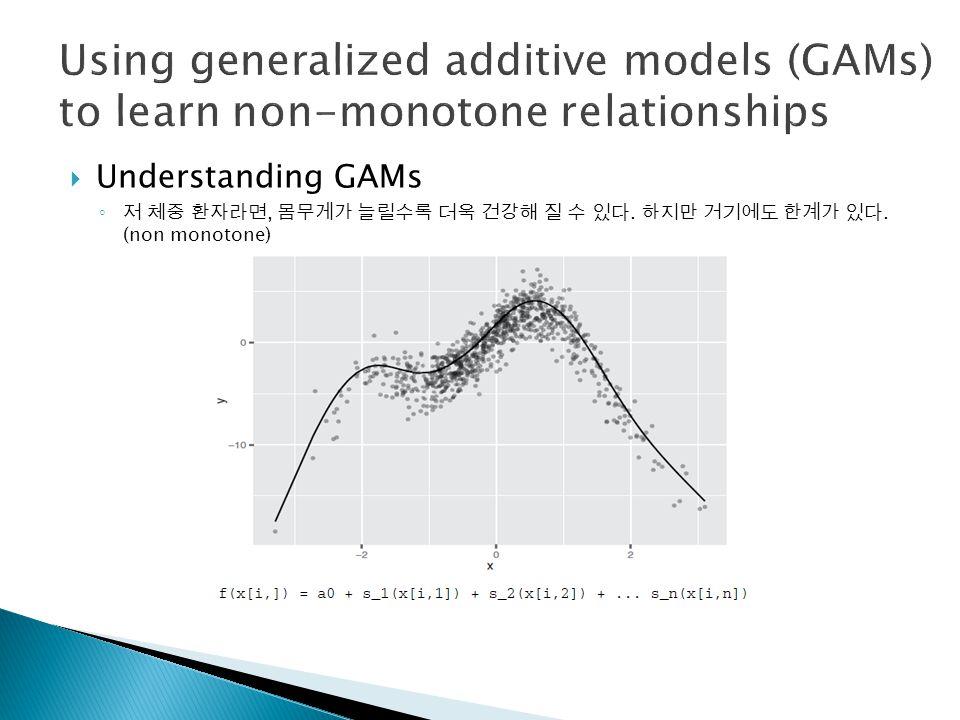  Understanding GAMs ◦ 저 체중 환자라면, 몸무게가 늘릴수록 더욱 건강해 질 수 있다. 하지만 거기에도 한계가 있다. (non monotone)