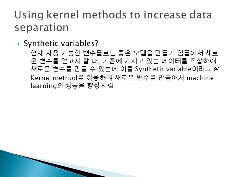  Synthetic variables? ◦ 현재 사용 가능한 변수들로는 좋은 모델을 만들기 힘들어서 새로 운 변수를 얻고자 할 때, 기존에 가지고 있는 데이터를 조합하여 새로운 변수를 만들 수 있는데 이를 Synthetic variable 이라고 함 ◦ Kernel