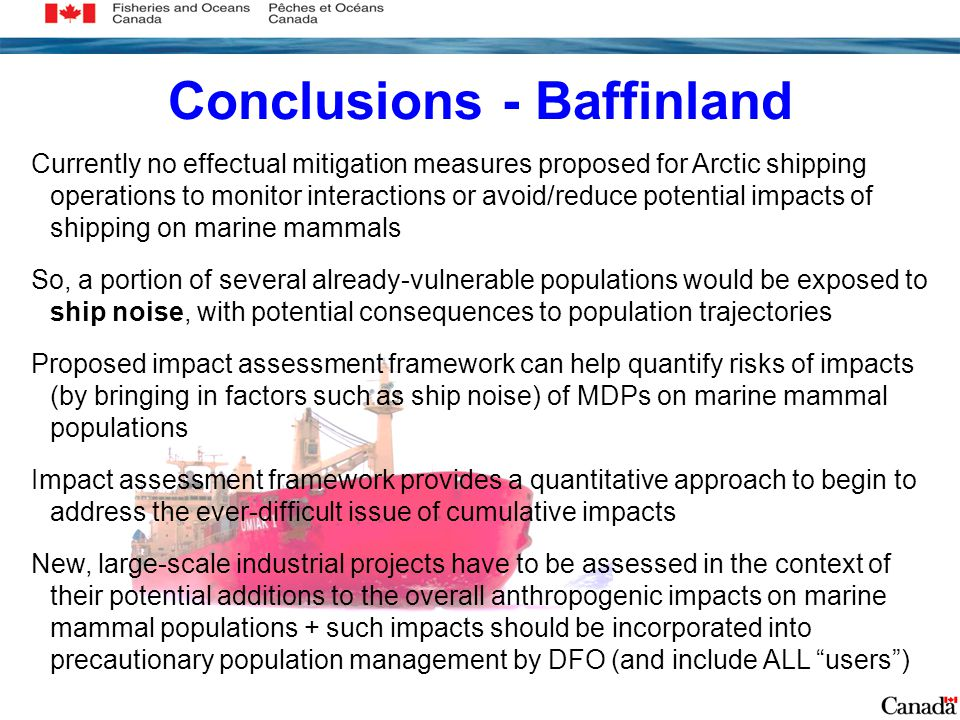 Conclusions - Baffinland Currently no effectual mitigation measures proposed for Arctic shipping operations to monitor interactions or avoid/reduce potential impacts of shipping on marine mammals So, a portion of several already-vulnerable populations would be exposed to ship noise, with potential consequences to population trajectories Proposed impact assessment framework can help quantify risks of impacts (by bringing in factors such as ship noise) of MDPs on marine mammal populations Impact assessment framework provides a quantitative approach to begin to address the ever-difficult issue of cumulative impacts New, large-scale industrial projects have to be assessed in the context of their potential additions to the overall anthropogenic impacts on marine mammal populations + such impacts should be incorporated into precautionary population management by DFO (and include ALL users )