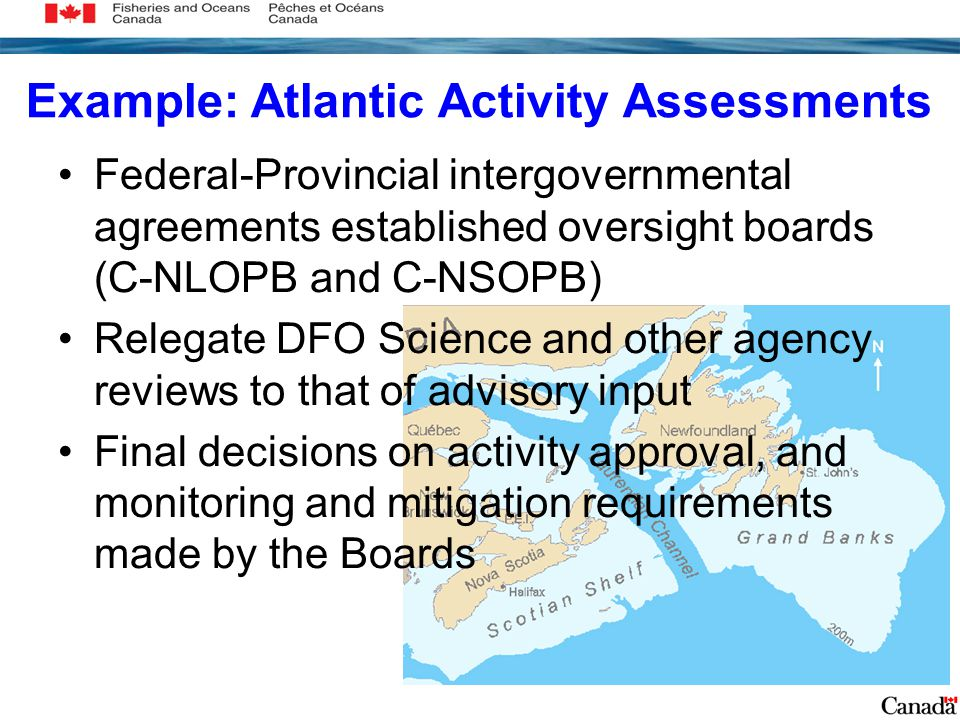 Example: Atlantic Activity Assessments Federal-Provincial intergovernmental agreements established oversight boards (C-NLOPB and C-NSOPB) Relegate DFO Science and other agency reviews to that of advisory input Final decisions on activity approval, and monitoring and mitigation requirements made by the Boards