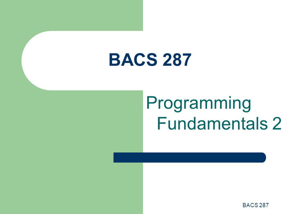 BACS 287 Programming Fundamentals 2