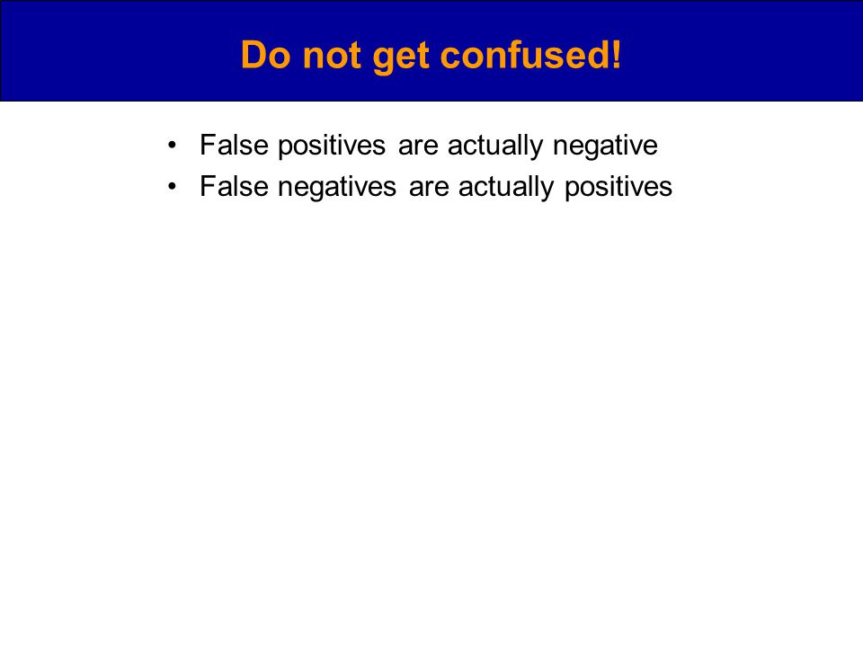 Do not get confused! False positives are actually negative False negatives are actually positives