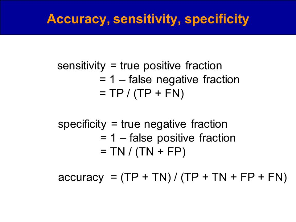 Accuracy, sensitivity, specificity sensitivity = true positive fraction = 1 – false negative fraction = TP / (TP + FN) specificity = true negative fraction = 1 – false positive fraction = TN / (TN + FP) accuracy = (TP + TN) / (TP + TN + FP + FN)