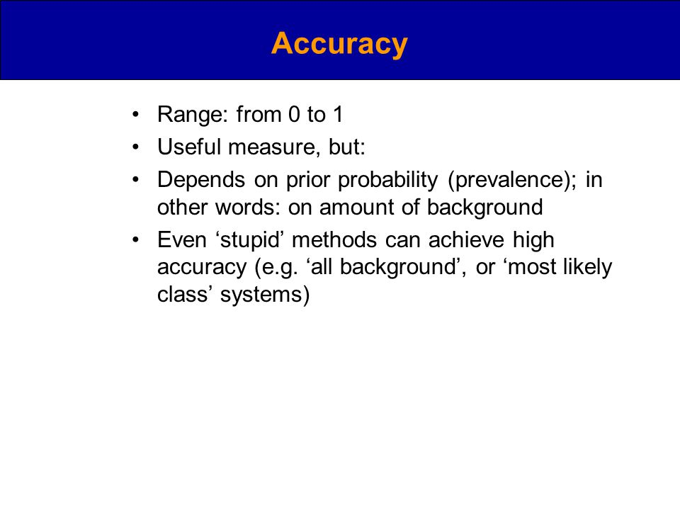 Accuracy Range: from 0 to 1 Useful measure, but: Depends on prior probability (prevalence); in other words: on amount of background Even 'stupid' methods can achieve high accuracy (e.g.