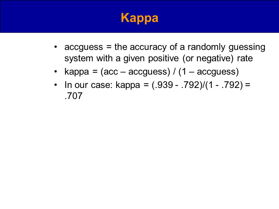 Kappa accguess = the accuracy of a randomly guessing system with a given positive (or negative) rate kappa = (acc – accguess) / (1 – accguess) In our case: kappa = ( )/( ) =.707