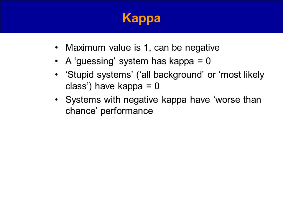Kappa Maximum value is 1, can be negative A 'guessing' system has kappa = 0 'Stupid systems' ('all background' or 'most likely class') have kappa = 0 Systems with negative kappa have 'worse than chance' performance