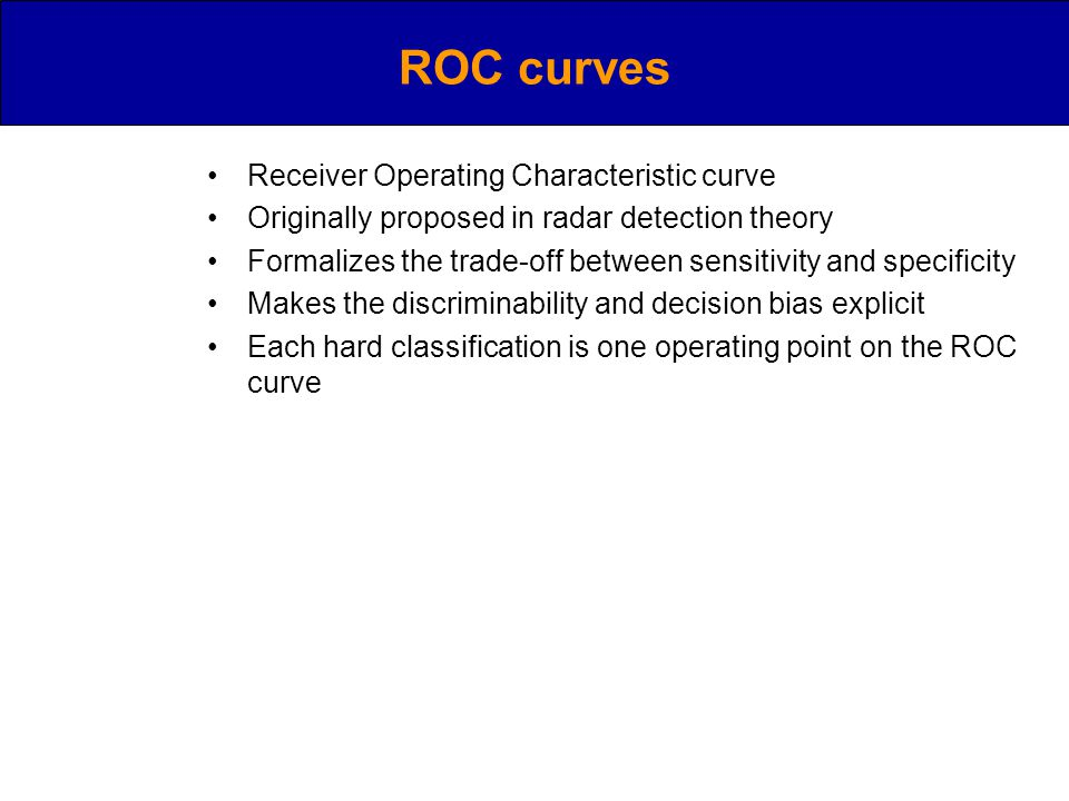 ROC curves Receiver Operating Characteristic curve Originally proposed in radar detection theory Formalizes the trade-off between sensitivity and specificity Makes the discriminability and decision bias explicit Each hard classification is one operating point on the ROC curve