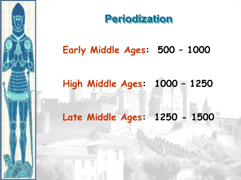 PeriodizationPeriodization Early Middle Ages: 500 – 1000 High Middle Ages: 1000 – 1250 Late Middle Ages: 1250 - 1500