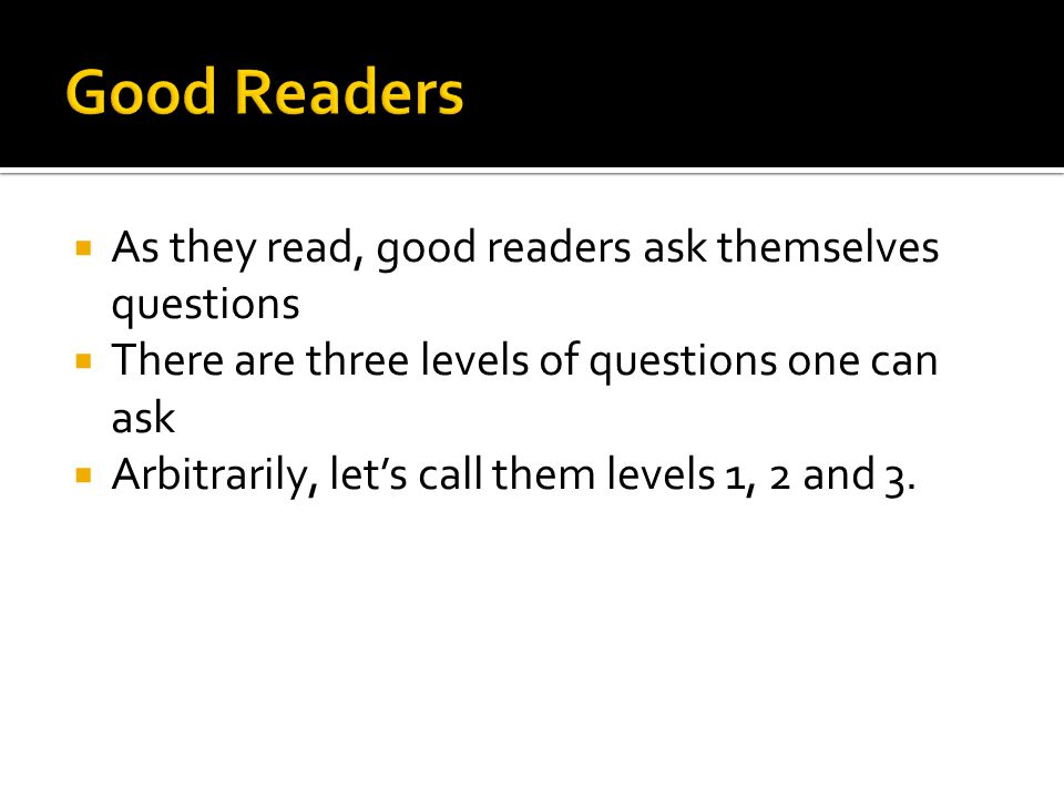  As they read, good readers ask themselves questions  There are three levels of questions one can ask  Arbitrarily, let's call them levels 1, 2 and 3.