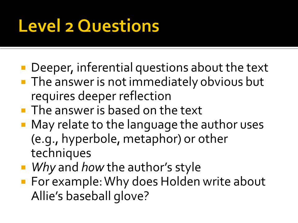  Deeper, inferential questions about the text  The answer is not immediately obvious but requires deeper reflection  The answer is based on the text  May relate to the language the author uses (e.g., hyperbole, metaphor) or other techniques  Why and how the author's style  For example: Why does Holden write about Allie's baseball glove