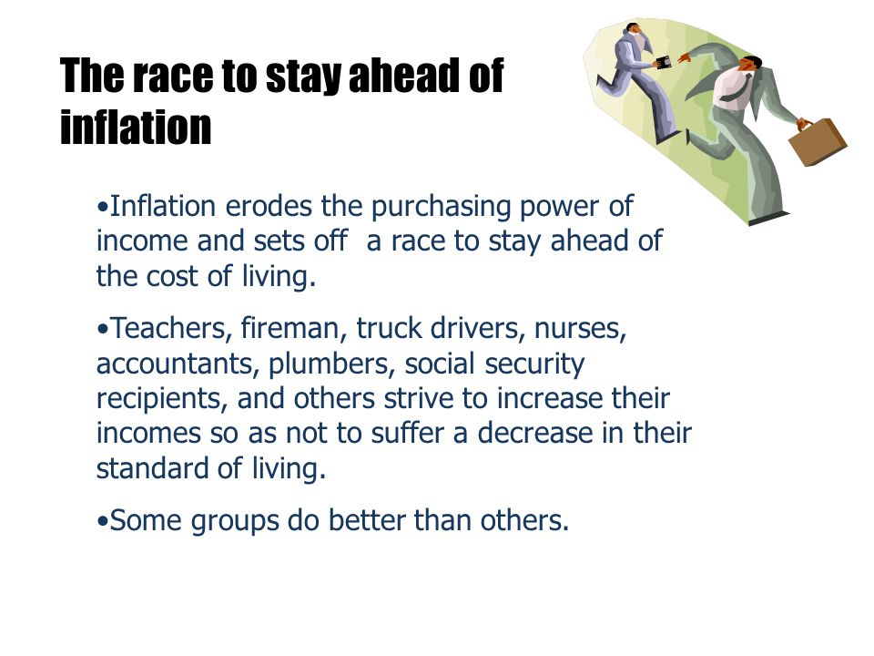 The race to stay ahead of inflation Inflation erodes the purchasing power of income and sets off a race to stay ahead of the cost of living.