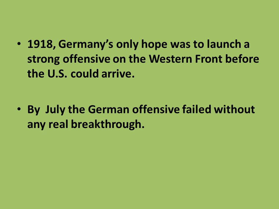 1918, Germany's only hope was to launch a strong offensive on the Western Front before the U.S. could arrive. By July the German offensive failed with