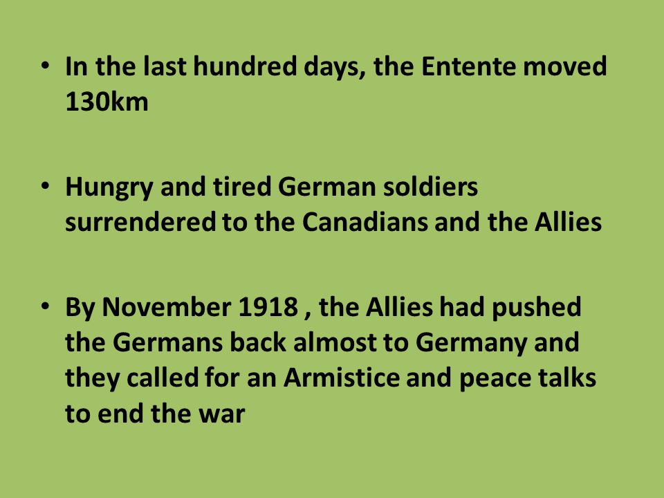 In the last hundred days, the Entente moved 130km Hungry and tired German soldiers surrendered to the Canadians and the Allies By November 1918, the A