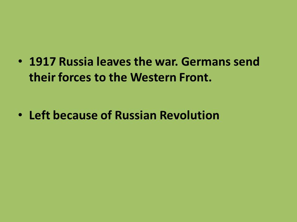 1917 Russia leaves the war. Germans send their forces to the Western Front. Left because of Russian Revolution