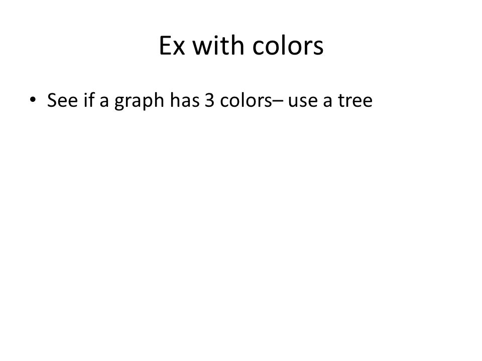 Ex with colors See if a graph has 3 colors– use a tree