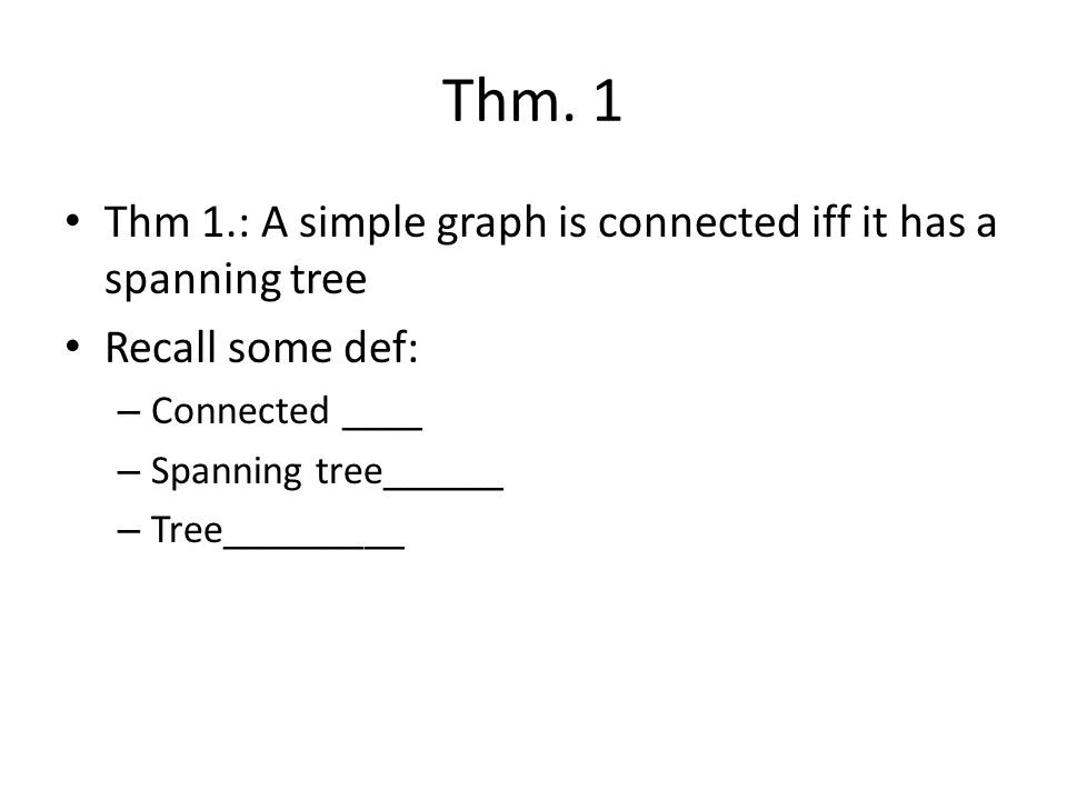 Thm. 1 Thm 1.: A simple graph is connected iff it has a spanning tree Recall some def: – Connected ____ – Spanning tree______ – Tree_________