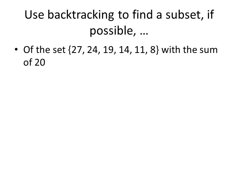 Use backtracking to find a subset, if possible, … Of the set {27, 24, 19, 14, 11, 8} with the sum of 20