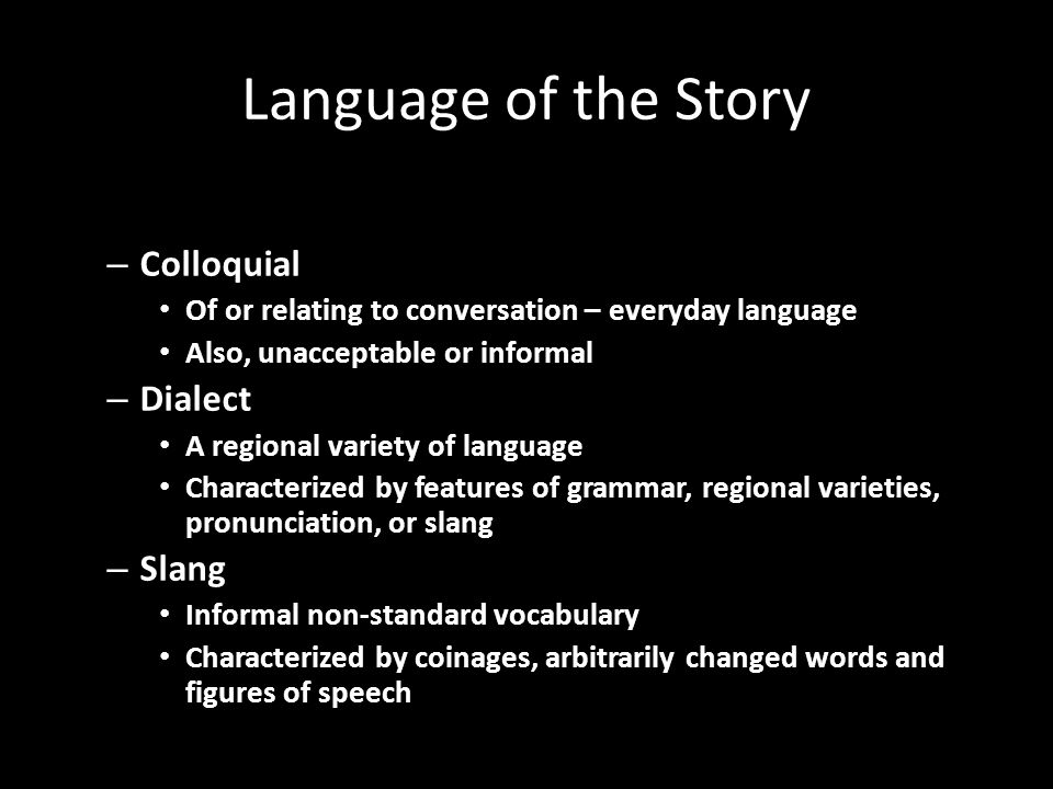 Language of the Story – Colloquial Of or relating to conversation – everyday language Also, unacceptable or informal – Dialect A regional variety of language Characterized by features of grammar, regional varieties, pronunciation, or slang – Slang Informal non-standard vocabulary Characterized by coinages, arbitrarily changed words and figures of speech