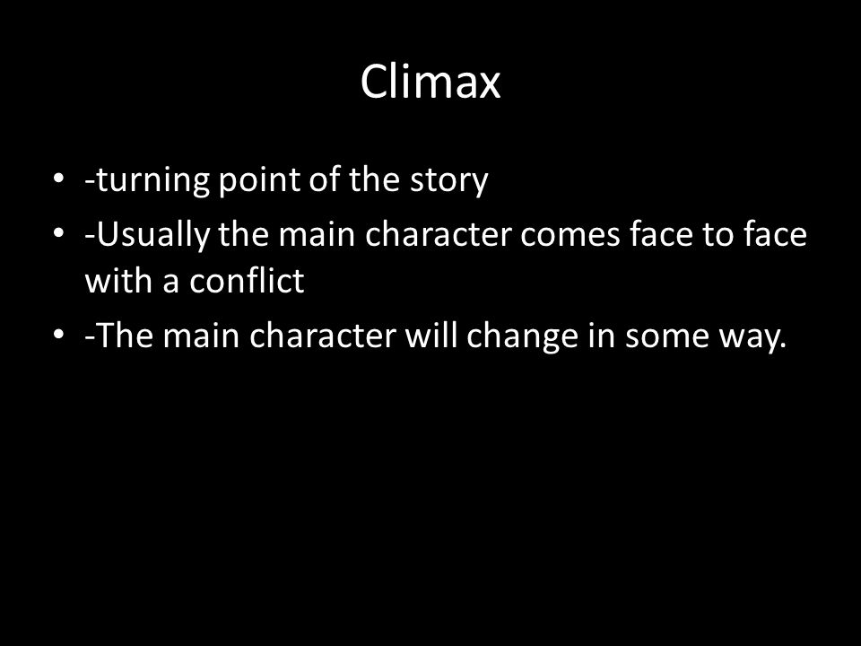 Climax -turning point of the story -Usually the main character comes face to face with a conflict -The main character will change in some way.