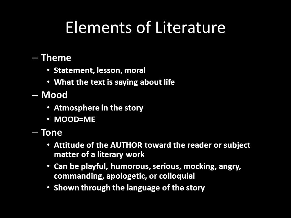 Elements of Literature – Theme Statement, lesson, moral What the text is saying about life – Mood Atmosphere in the story MOOD=ME – Tone Attitude of the AUTHOR toward the reader or subject matter of a literary work Can be playful, humorous, serious, mocking, angry, commanding, apologetic, or colloquial Shown through the language of the story