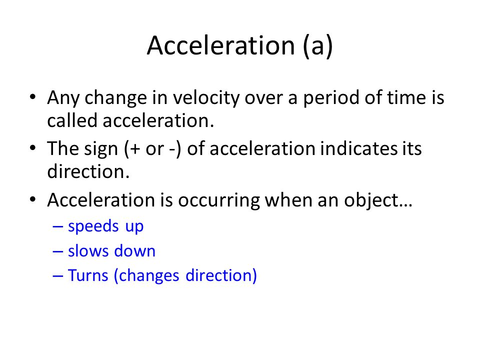 Acceleration (a) Any change in velocity over a period of time is called acceleration. The sign (+ or -) of acceleration indicates its direction. Accel