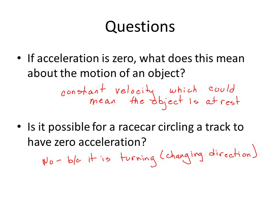 Questions If acceleration is zero, what does this mean about the motion of an object? Is it possible for a racecar circling a track to have zero accel