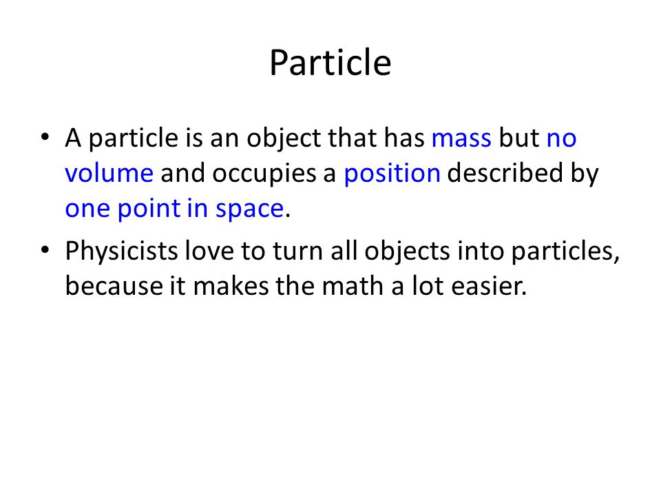 Particle A particle is an object that has mass but no volume and occupies a position described by one point in space. Physicists love to turn all obje