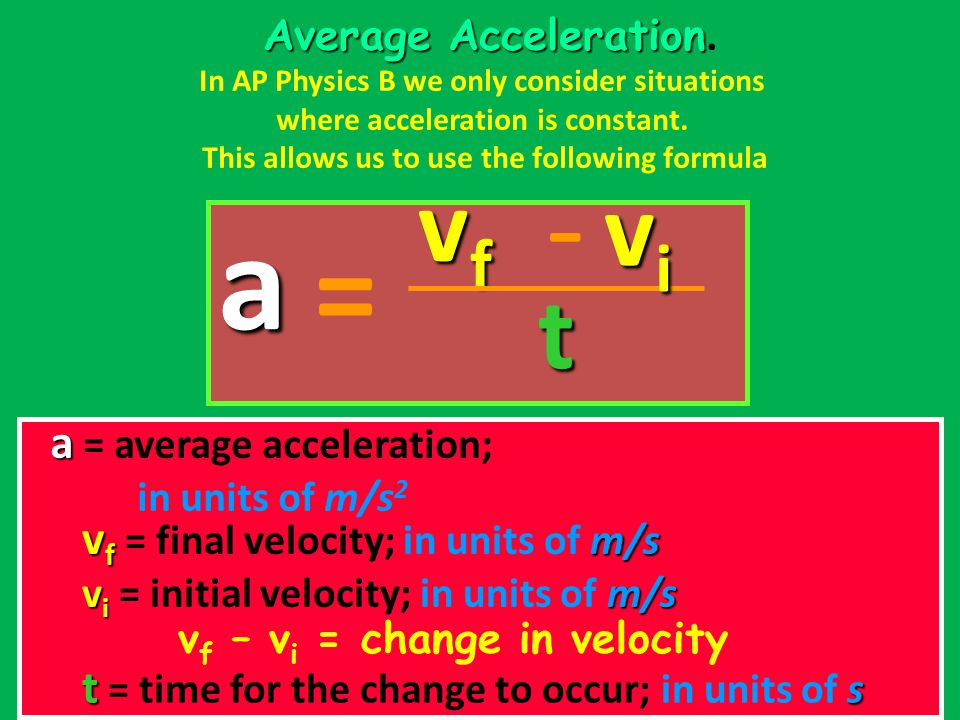 Average Acceleration Average Acceleration. In AP Physics B we only consider situations where acceleration is constant. This allows us to use the follo