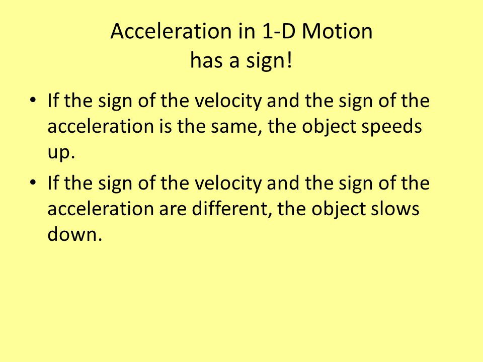 Acceleration in 1-D Motion has a sign! If the sign of the velocity and the sign of the acceleration is the same, the object speeds up. If the sign of