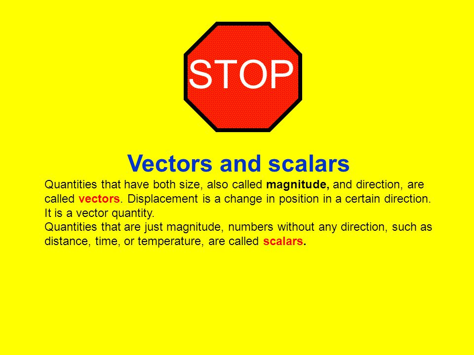 STOP Vectors and scalars Quantities that have both size, also called magnitude, and direction, are called vectors. Displacement is a change in positio