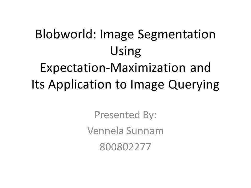 Blobworld: Image Segmentation Using Expectation-Maximization and Its Application to Image Querying Presented By: Vennela Sunnam 800802277
