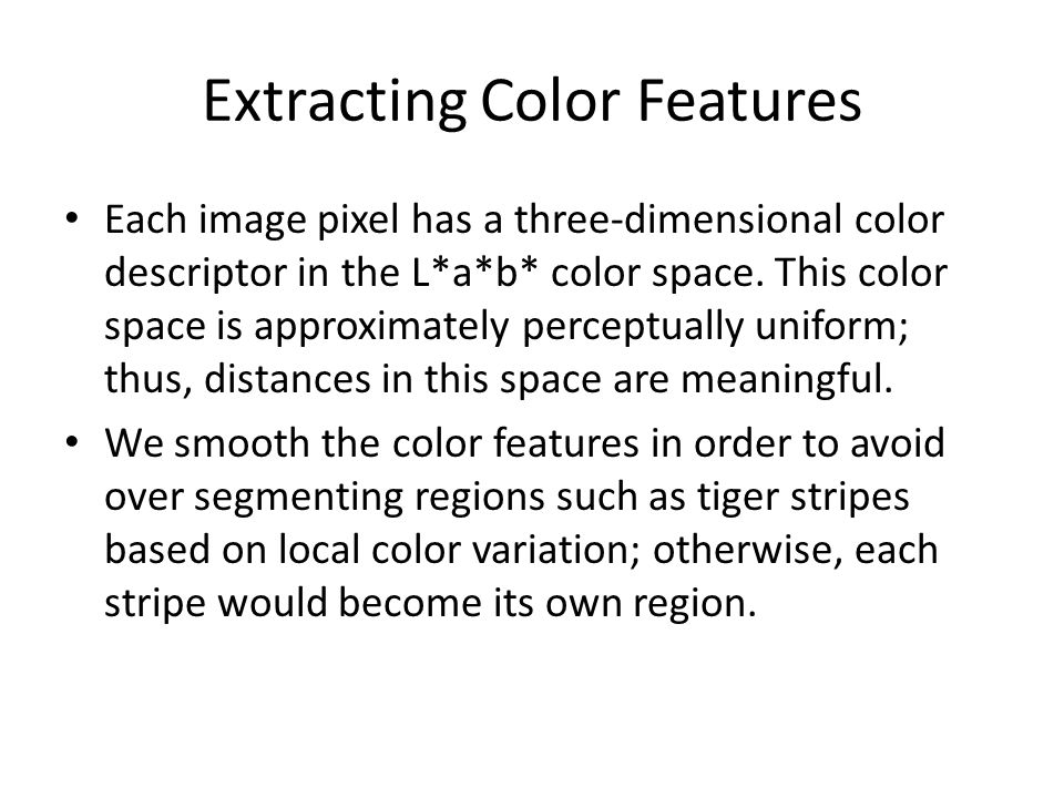 Extracting Color Features Each image pixel has a three-dimensional color descriptor in the L*a*b* color space. This color space is approximately perce