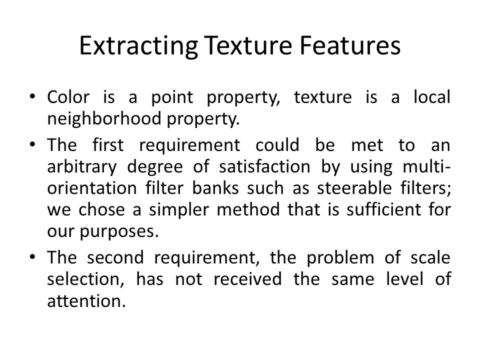 Extracting Texture Features Color is a point property, texture is a local neighborhood property. The first requirement could be met to an arbitrary de