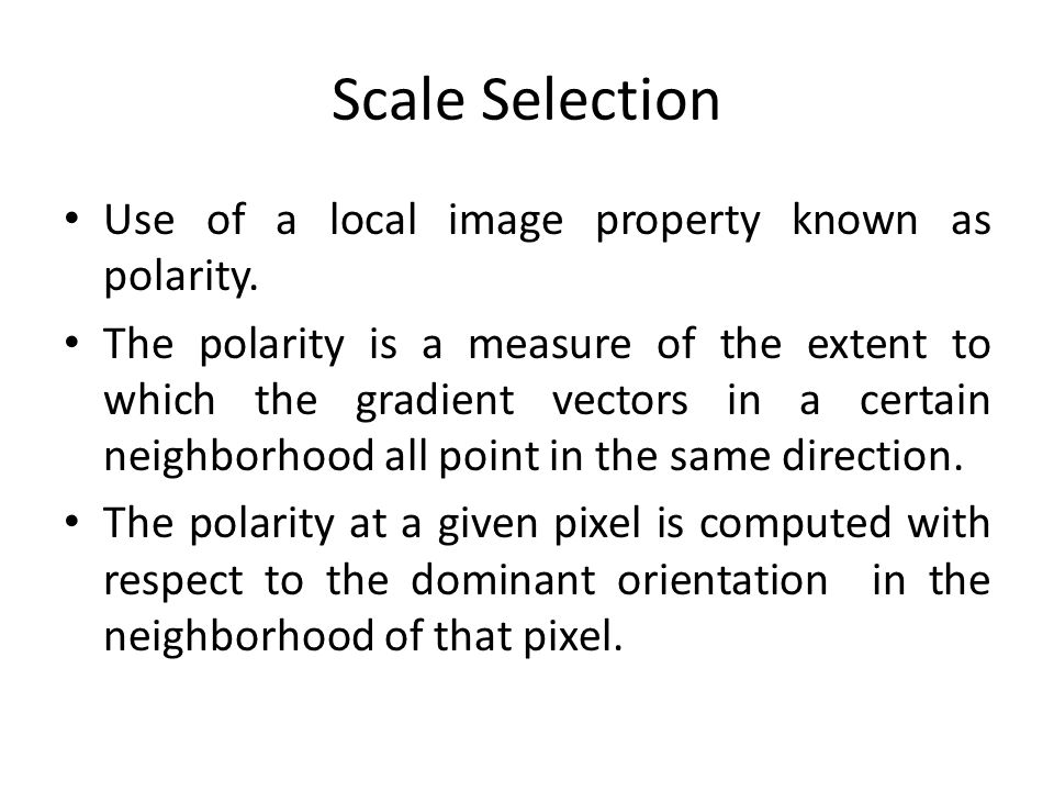 Scale Selection Use of a local image property known as polarity. The polarity is a measure of the extent to which the gradient vectors in a certain ne