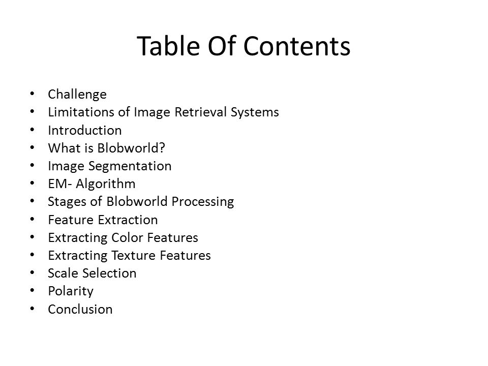 Table Of Contents Challenge Limitations of Image Retrieval Systems Introduction What is Blobworld? Image Segmentation EM- Algorithm Stages of Blobworl