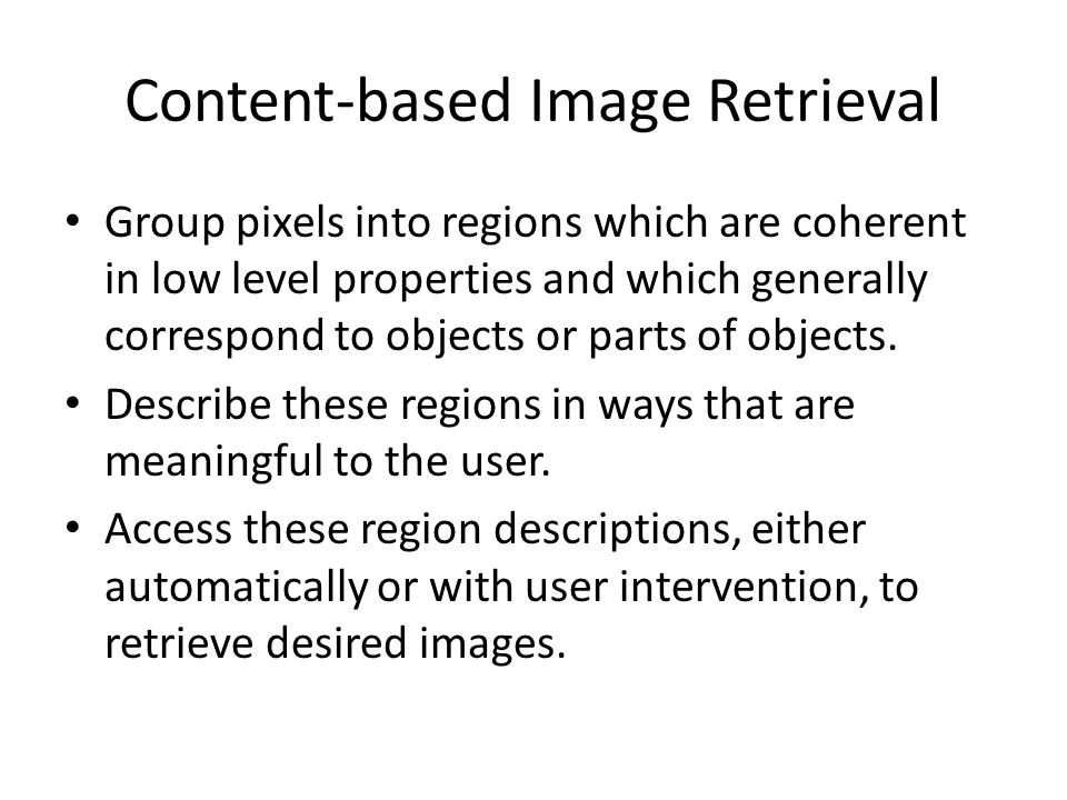 Content-based Image Retrieval Group pixels into regions which are coherent in low level properties and which generally correspond to objects or parts