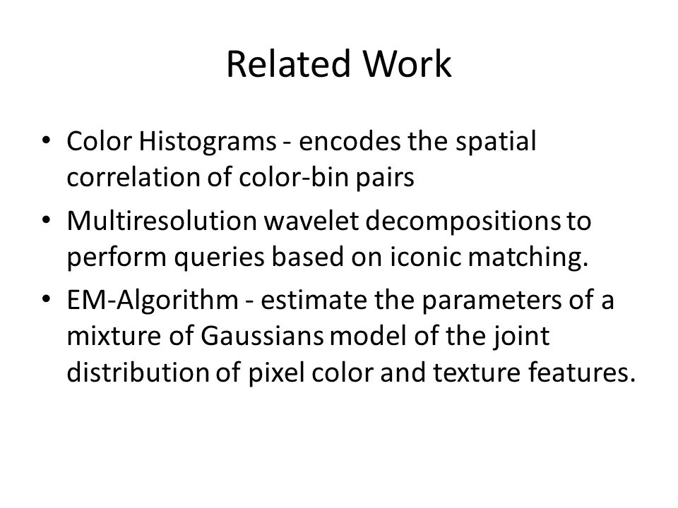 Related Work Color Histograms - encodes the spatial correlation of color-bin pairs Multiresolution wavelet decompositions to perform queries based on