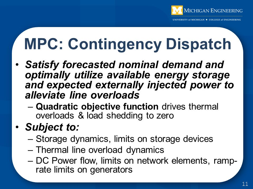 MPC: Contingency Dispatch Satisfy forecasted nominal demand and optimally utilize available energy storage and expected externally injected power to alleviate line overloads –Quadratic objective function drives thermal overloads & load shedding to zero Subject to: –Storage dynamics, limits on storage devices –Thermal line overload dynamics –DC Power flow, limits on network elements, ramp- rate limits on generators 11