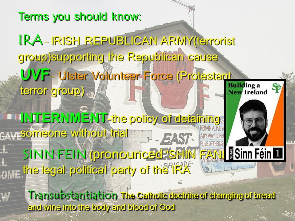 Terms you should know: IRA - IRISH REPUBLICAN ARMY(terrorist group)supporting the Republican cause Terms you should know: IRA - IRISH REPUBLICAN ARMY(terrorist group)supporting the Republican cause UVF UVF - Ulster Volunteer Force (Protestant terror group) INTERNMENT -the policy of detaining someone without trial SINN FEIN ( pronounced SHIN FANE )- the legal political party of the IRA Transubstantiation The Catholic doctrine of changing of bread and wine into the body and blood of God