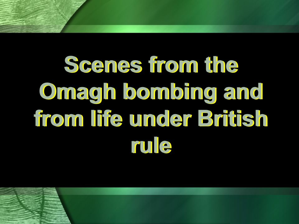 Scenes from the Omagh bombing and from life under British rule
