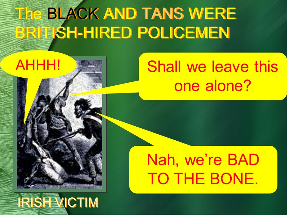 The BLACK AND TANS WERE BRITISH-HIRED POLICEMEN Shall we leave this one alone.