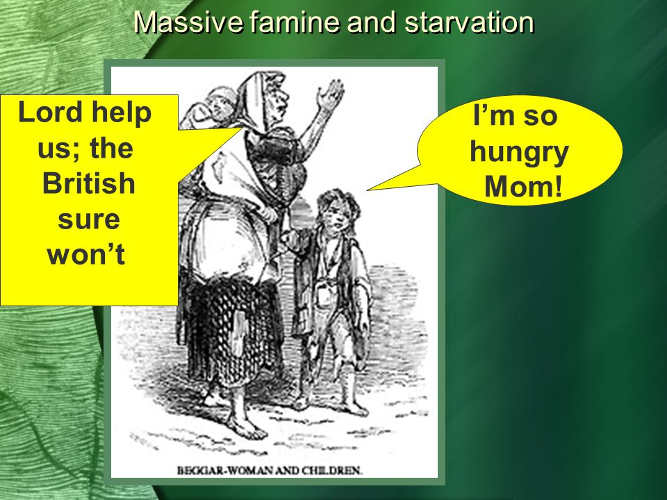 Massive famine and starvation I'm so hungry Mom! Lord help us; the British sure won't