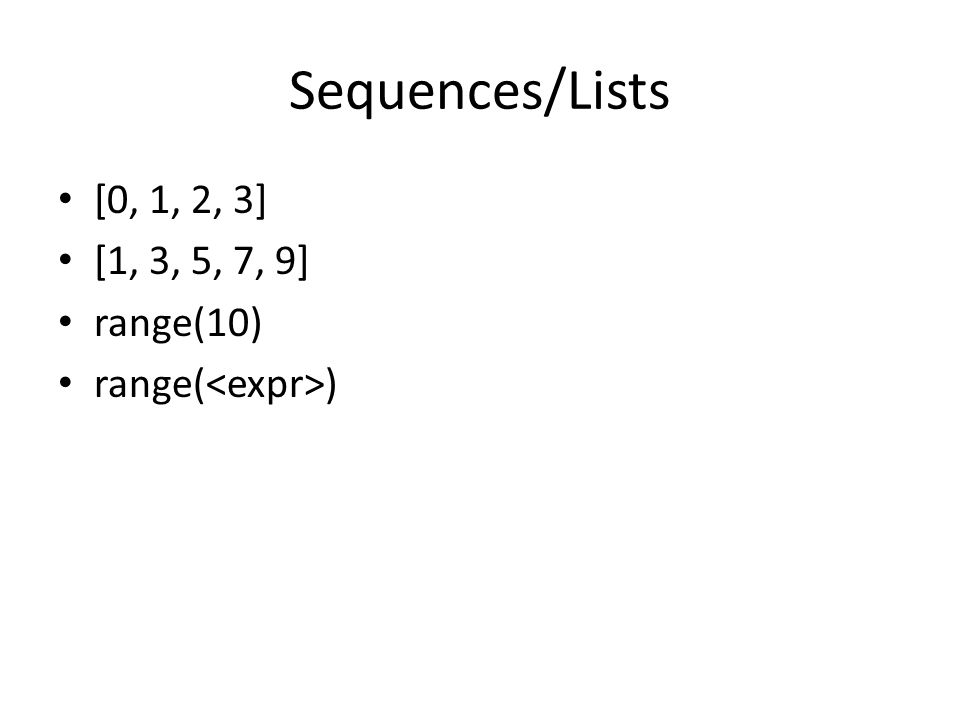 Sequences/Lists [0, 1, 2, 3] [1, 3, 5, 7, 9] range(10) range( )