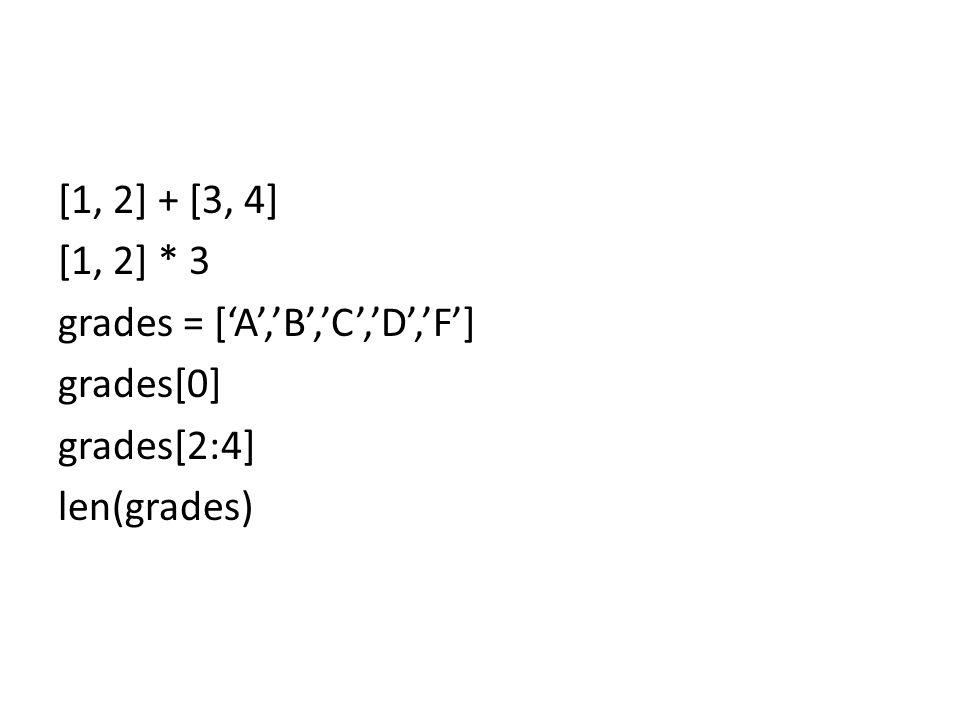 [1, 2] + [3, 4] [1, 2] * 3 grades = ['A','B','C','D','F'] grades[0] grades[2:4] len(grades)