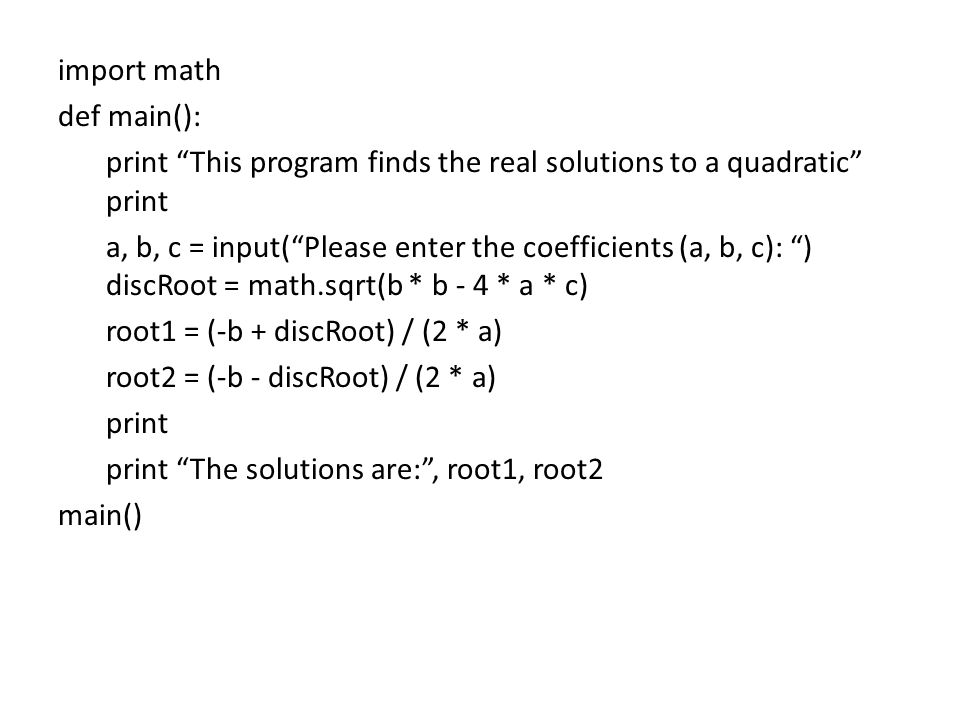 import math def main(): print This program finds the real solutions to a quadratic print a, b, c = input( Please enter the coefficients (a, b, c): ) discRoot = math.sqrt(b * b - 4 * a * c) root1 = (-b + discRoot) / (2 * a) root2 = (-b - discRoot) / (2 * a) print print The solutions are: , root1, root2 main()