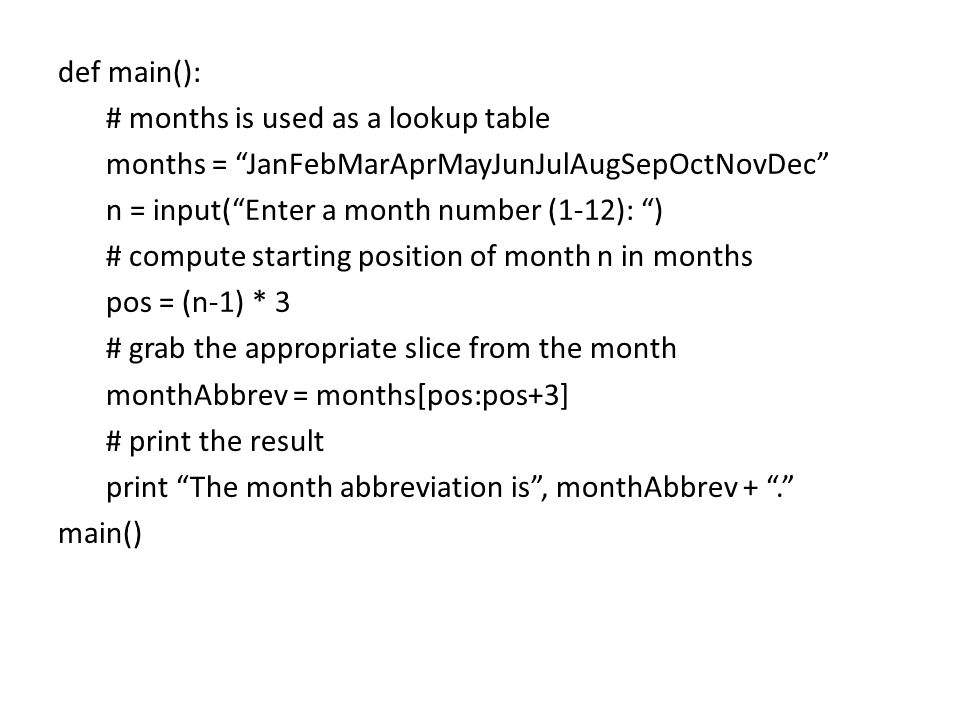 def main(): # months is used as a lookup table months = JanFebMarAprMayJunJulAugSepOctNovDec n = input( Enter a month number (1-12): ) # compute starting position of month n in months pos = (n-1) * 3 # grab the appropriate slice from the month monthAbbrev = months[pos:pos+3] # print the result print The month abbreviation is , monthAbbrev + . main()